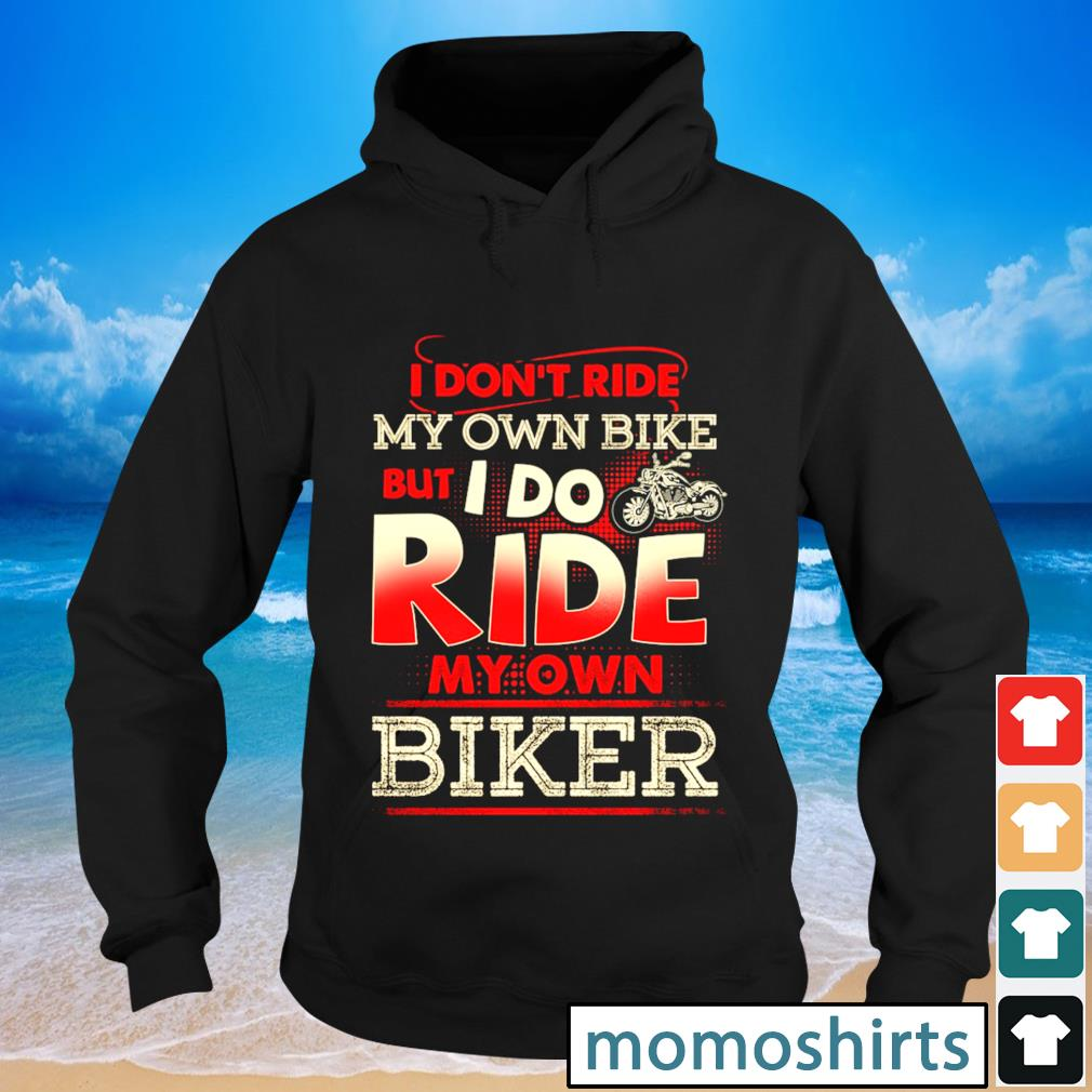 I don't my own bike but I do ride my own biker s Hoodie