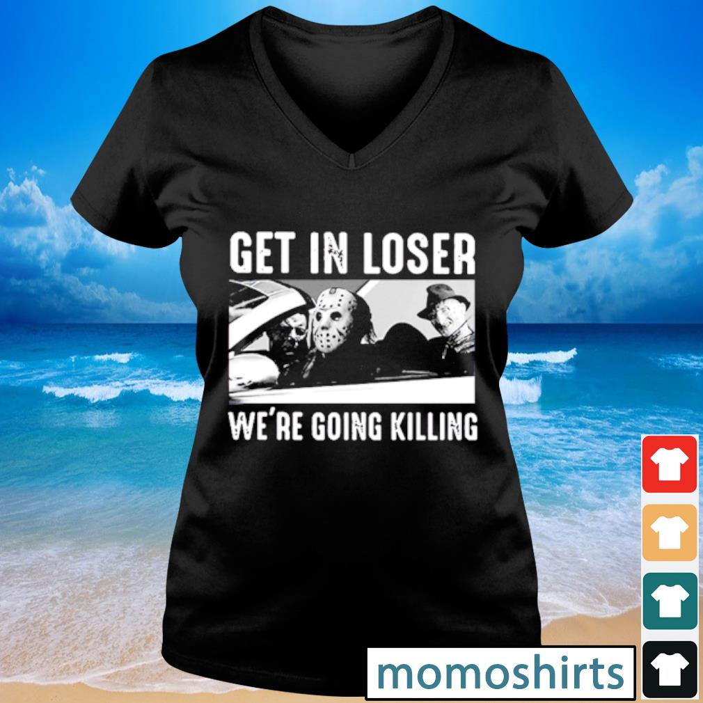 Get in loser we're going killing s V-neck t-shirt