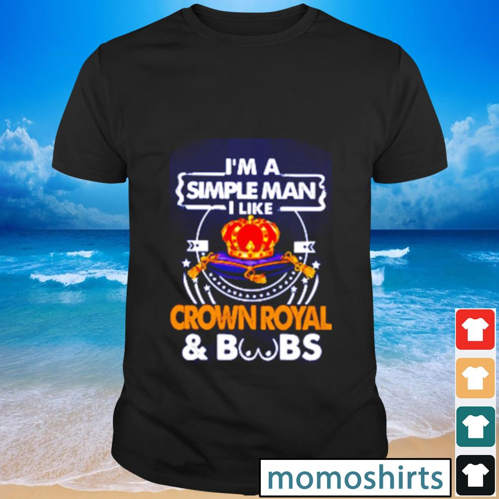 I am simple man I like Crown Royal & boobs shirt