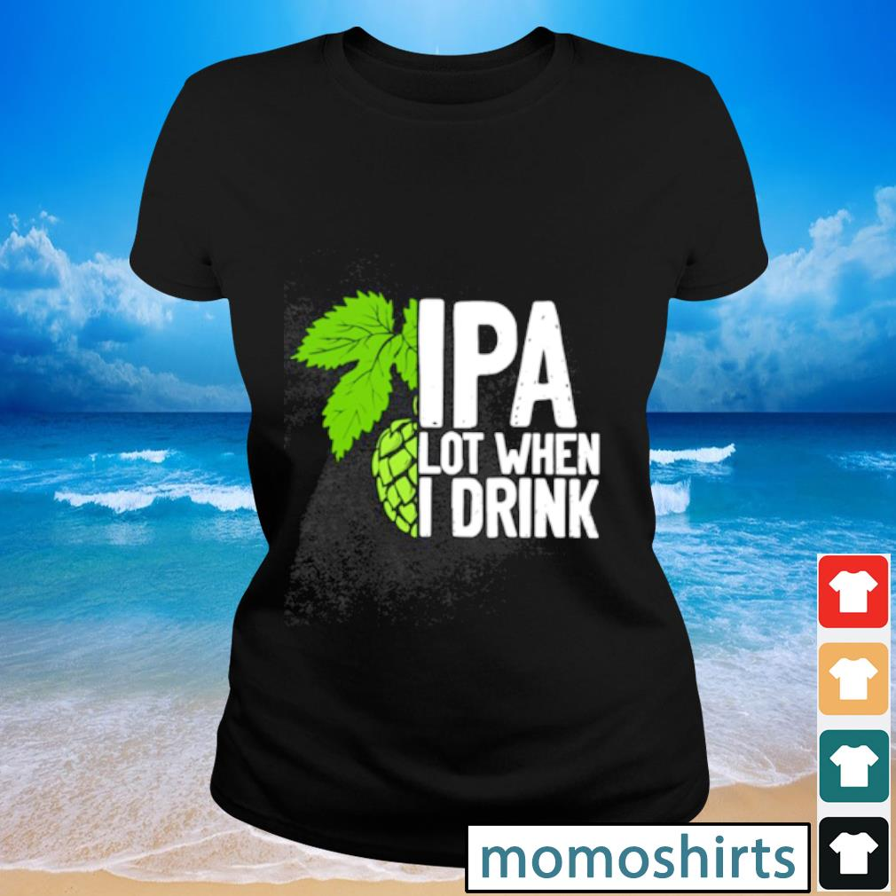 IPA lot when I drink Ladies-tee