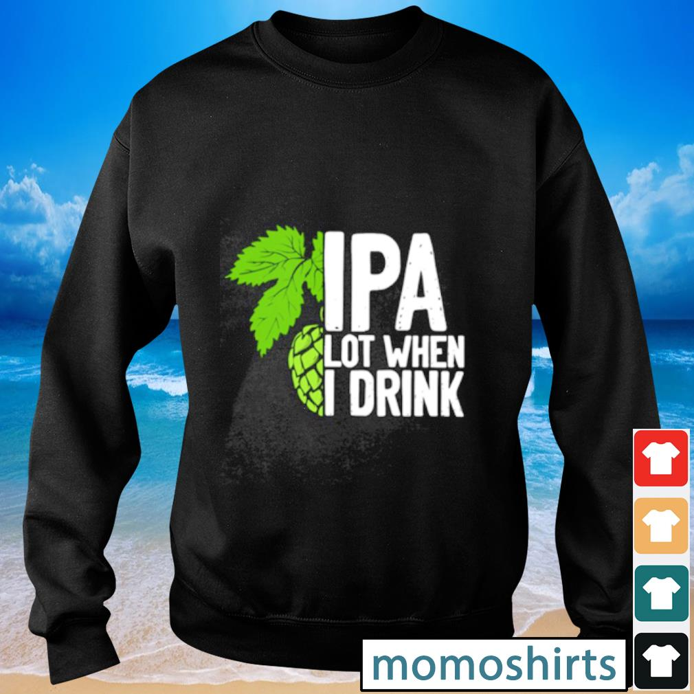IPA lot when I drink Sweater