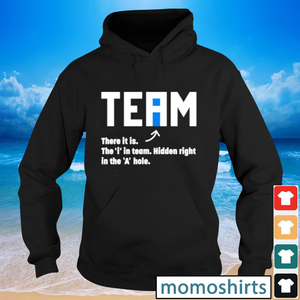 Team there it is the i in team hidden right in the a hole s Hoodie