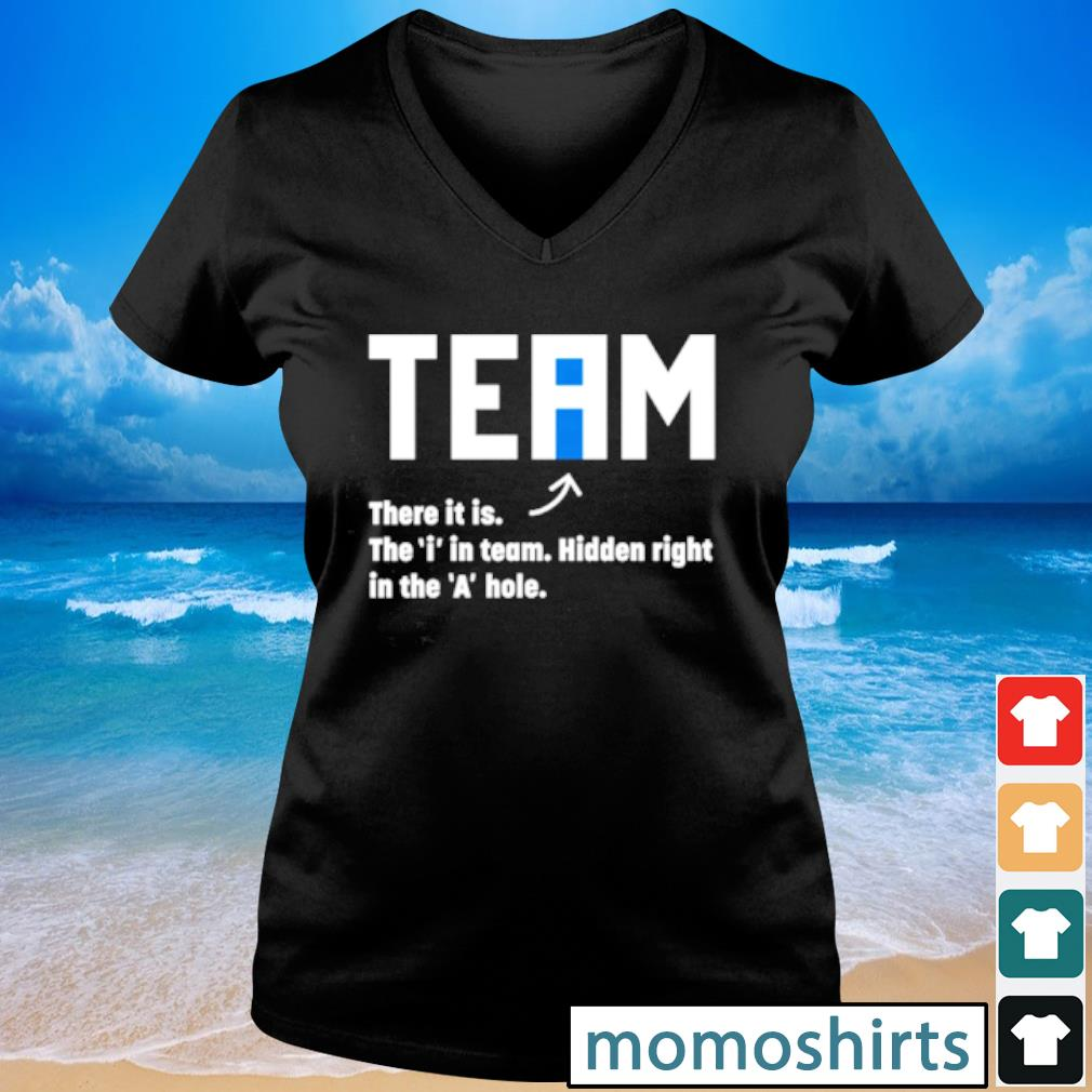 Team there it is the i in team hidden right in the a hole s V-neck t-shirt