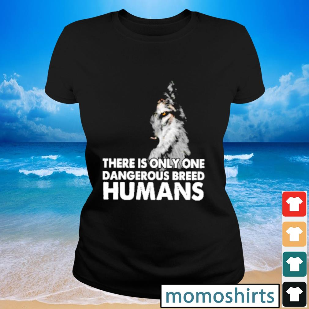Wolf there is only one dangerous breed humans s Ladies-tee