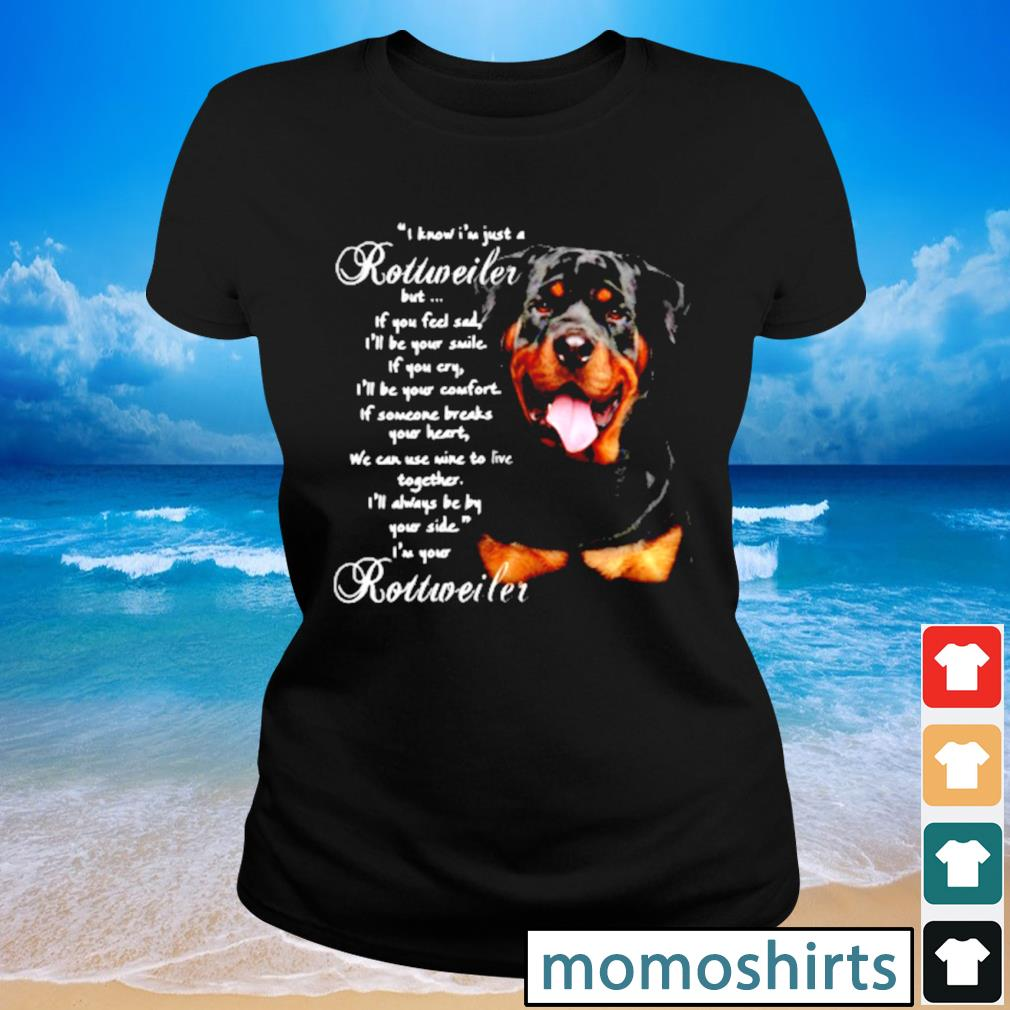 I Know I'm just a Rottweiler but If you feel sad I'll be your smile If you cry s Ladies-tee