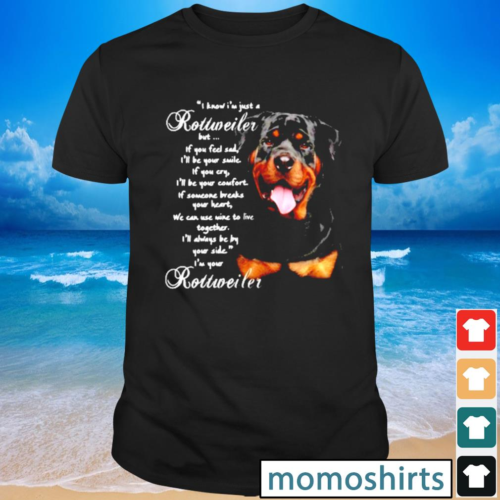 I Know I'm just a Rottweiler but If you feel sad I'll be your smile If you cry shirt