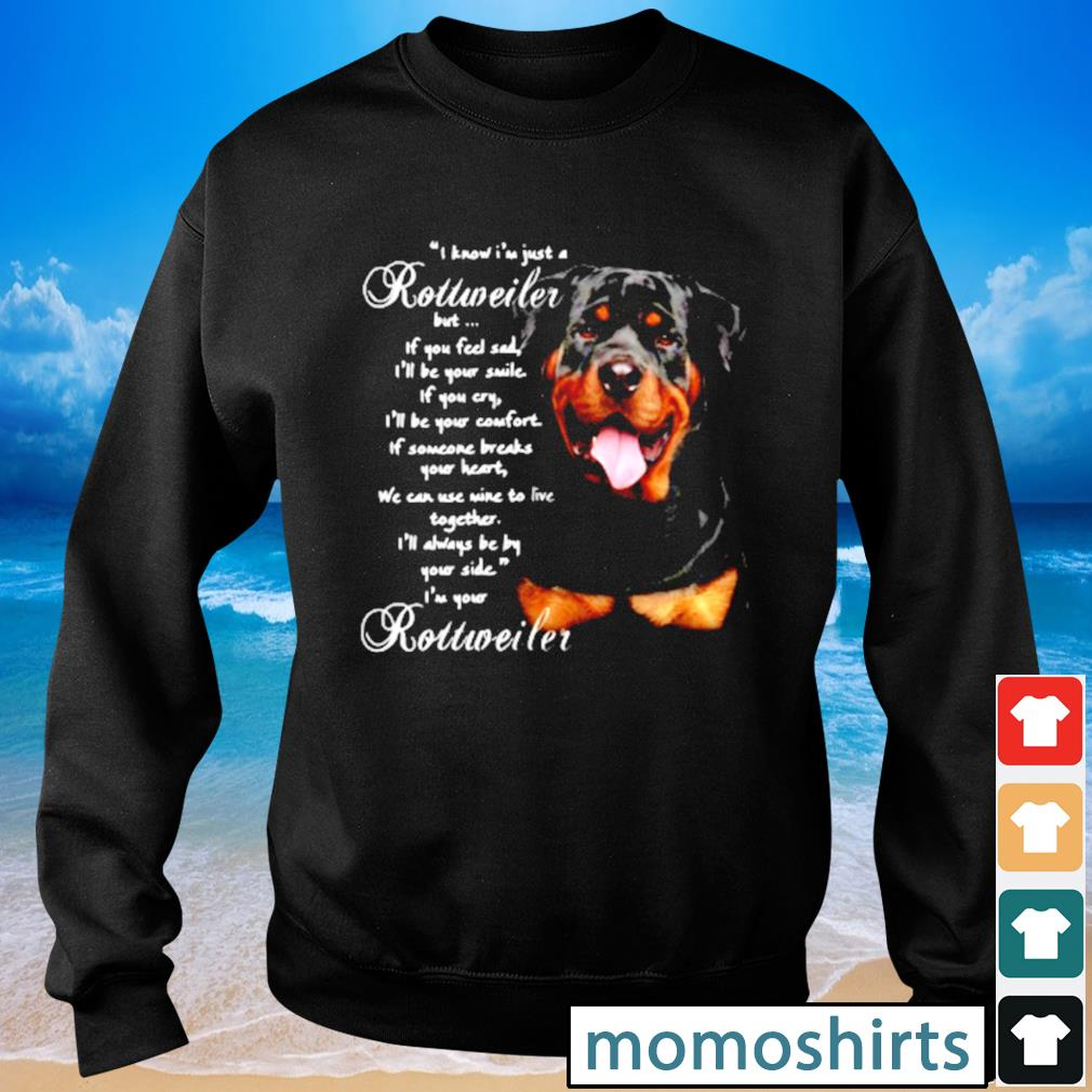 I Know I'm just a Rottweiler but If you feel sad I'll be your smile If you cry s Sweater