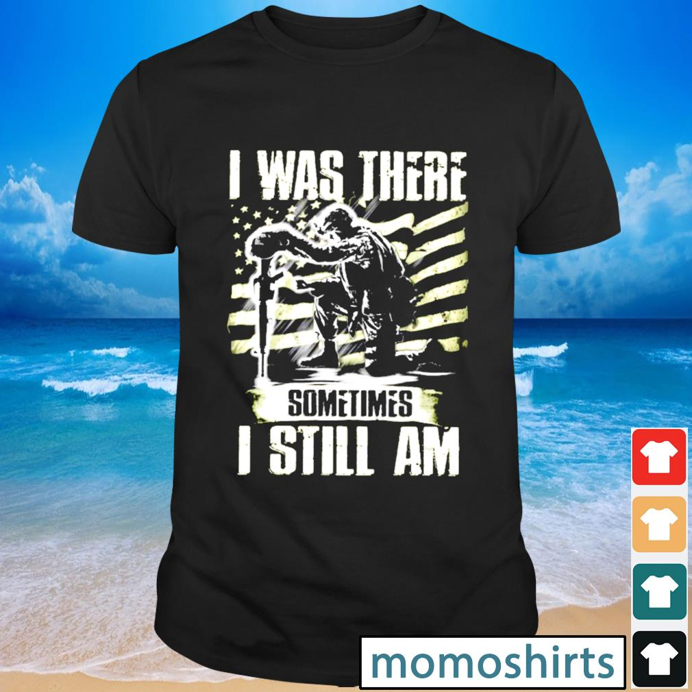 I was there somtimes I still am Veteran shirt