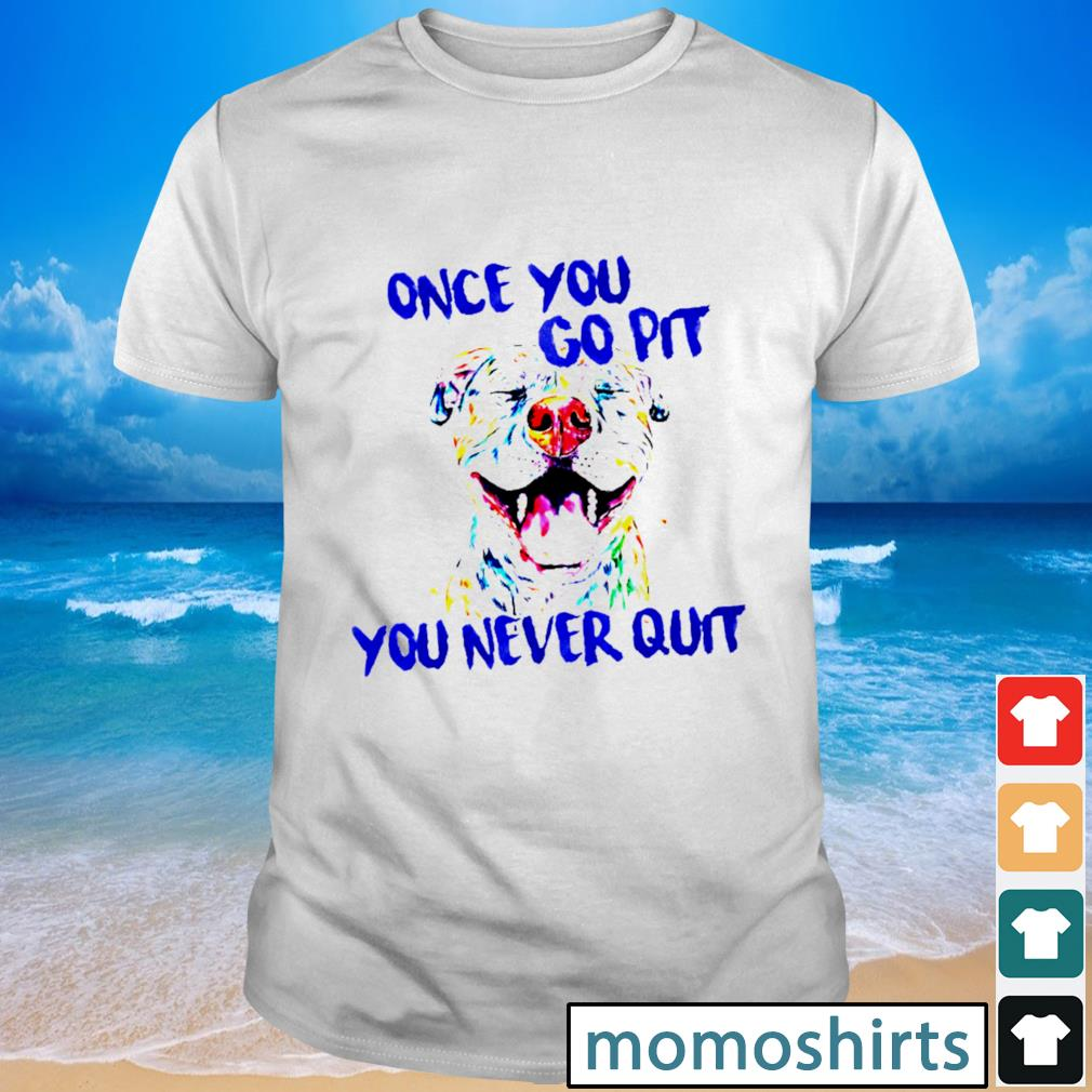Pitbull color once you go pit you never quit shirt