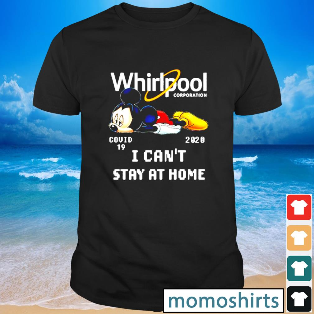 Whirlpool corporation Mickey mouse Covid 19 2020 I can't stay at home shirt