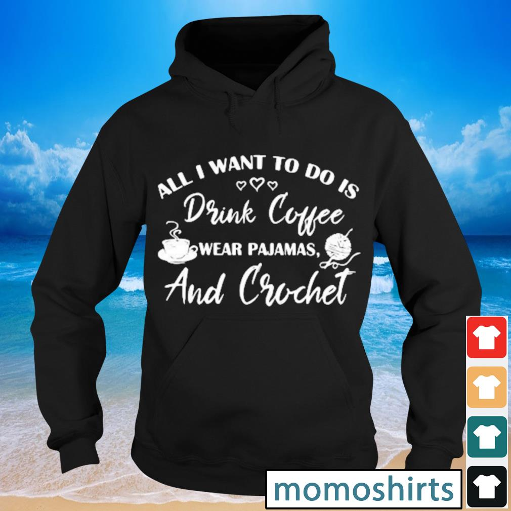All I want to do is drink coffee wear pajamas and crochet s Hoodie