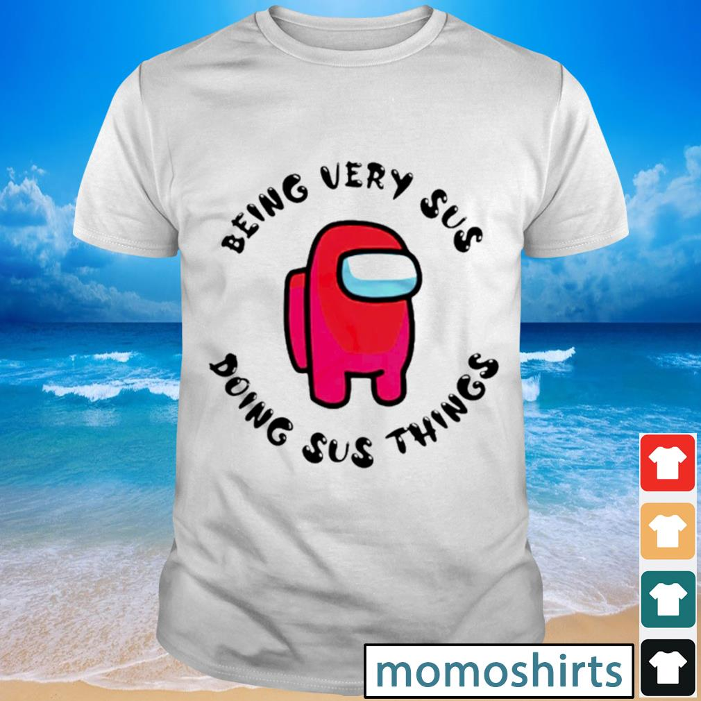 Being very sus doing sus things Among us shirt
