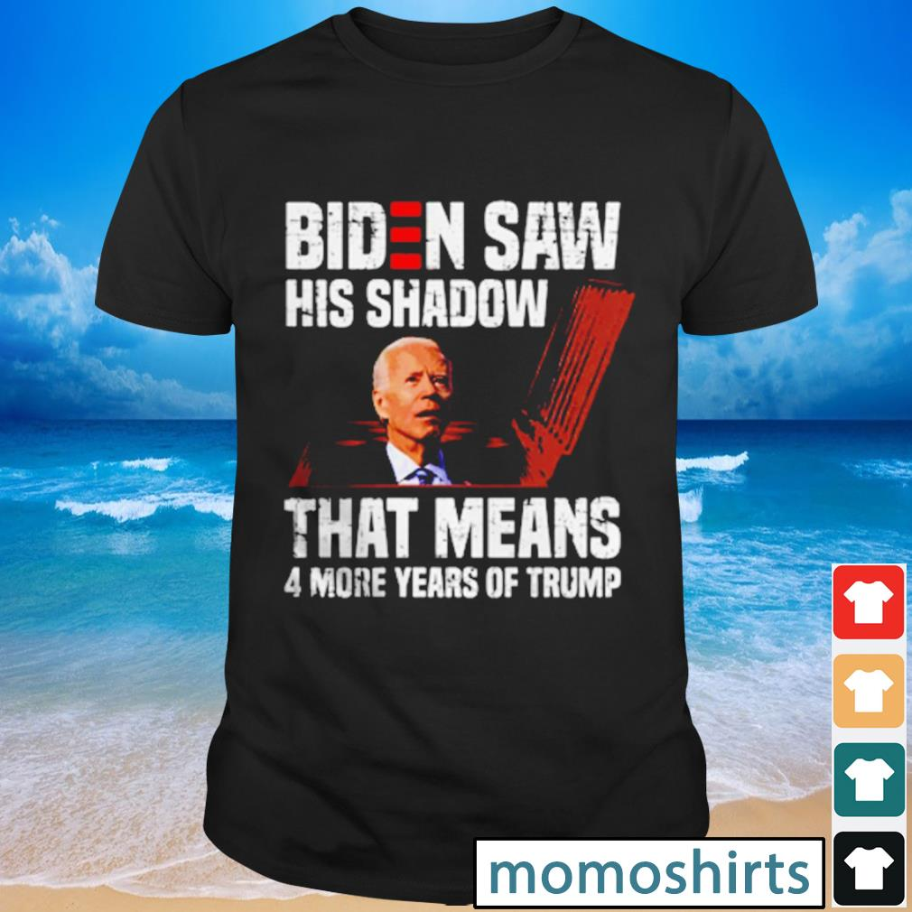 Biden saw his shadow that means 4 more years of Trump shirt