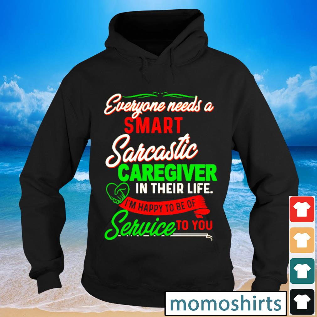 Everyone needs a smart sarcastic caregiver in their liife I'm happy to be of service to you s Hoodie