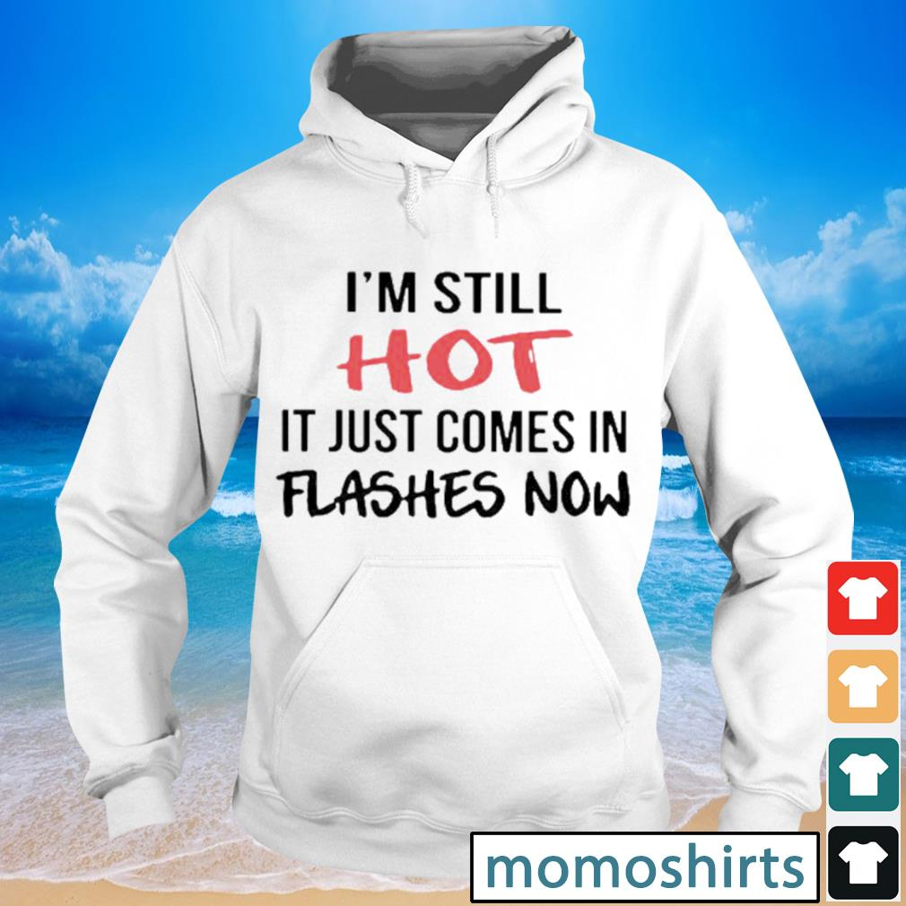 I'm still hot it just comes in flashes now s Hoodie