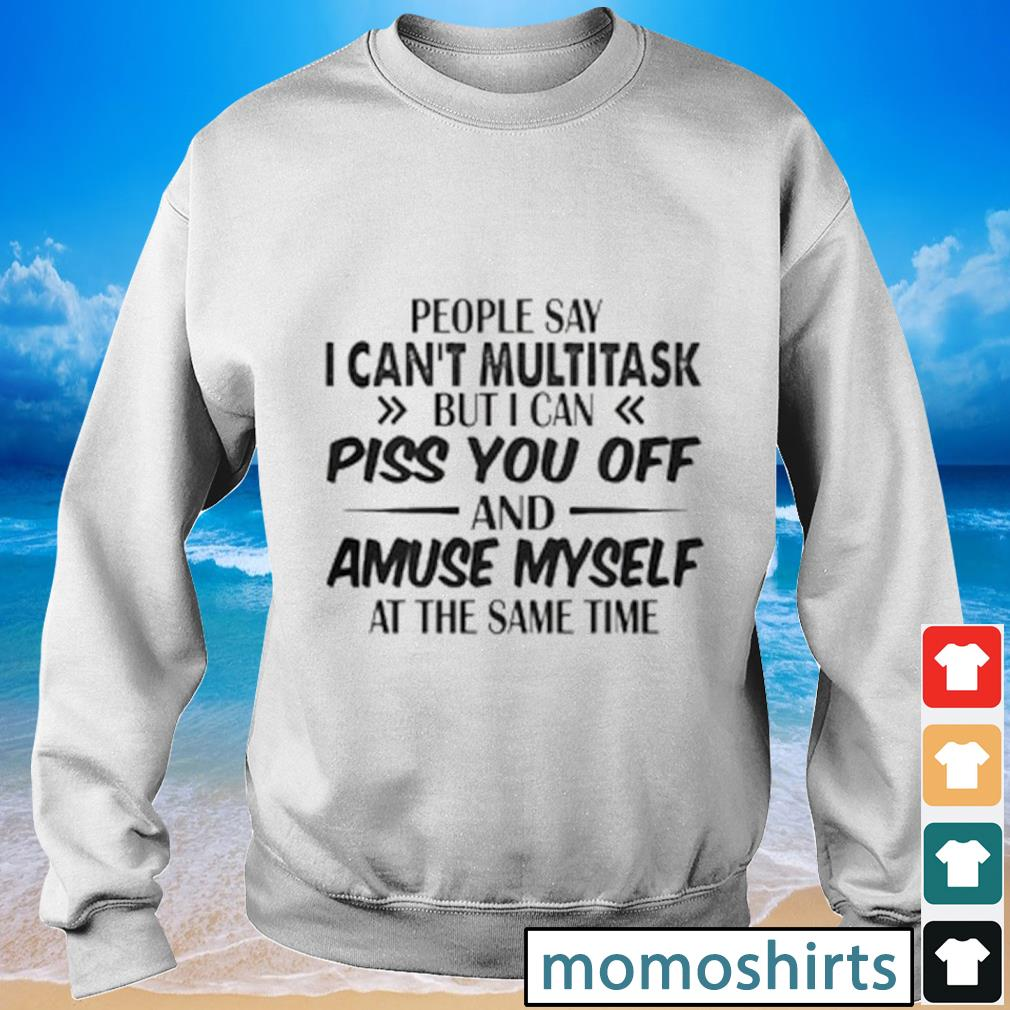 People say I can't multitask but I can piss you off and amuse myself at the time s Sweater