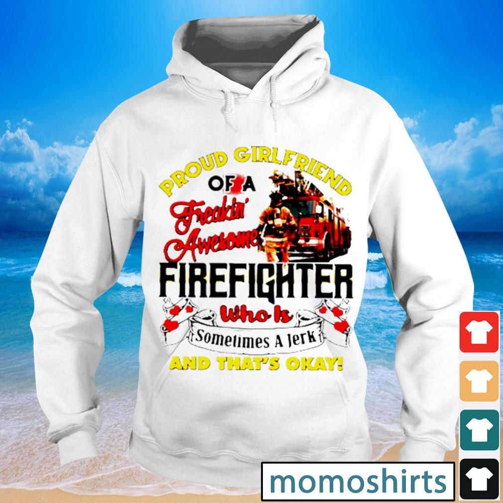 Proud girlfriend of a freaking awesome firefighter who is sometimes a jerk and that's okay s Hoodie
