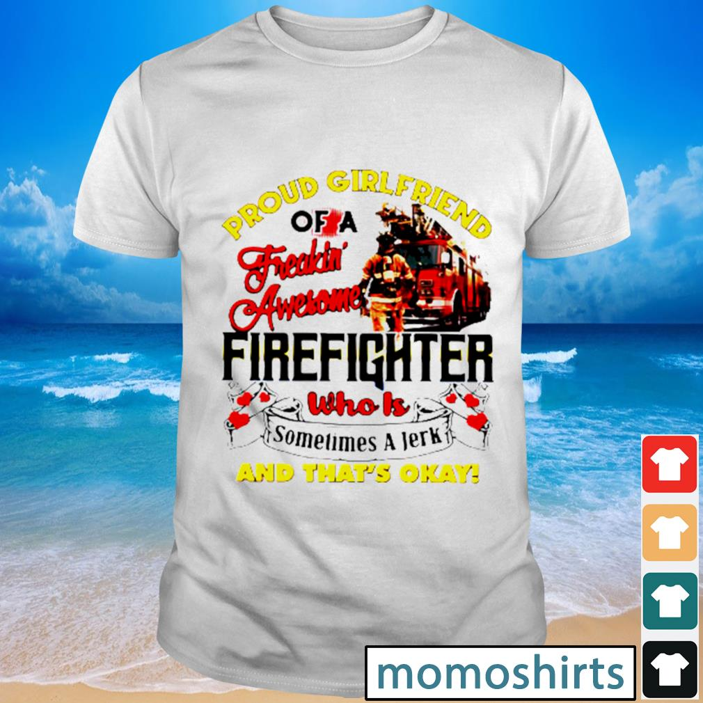 Proud girlfriend of a freaking awesome firefighter who is sometimes a jerk and that's okay shirt