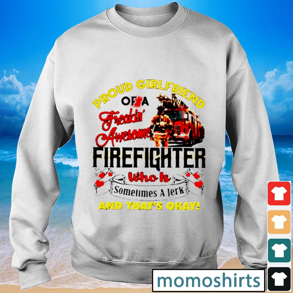 Proud girlfriend of a freaking awesome firefighter who is sometimes a jerk and that's okay s Sweater