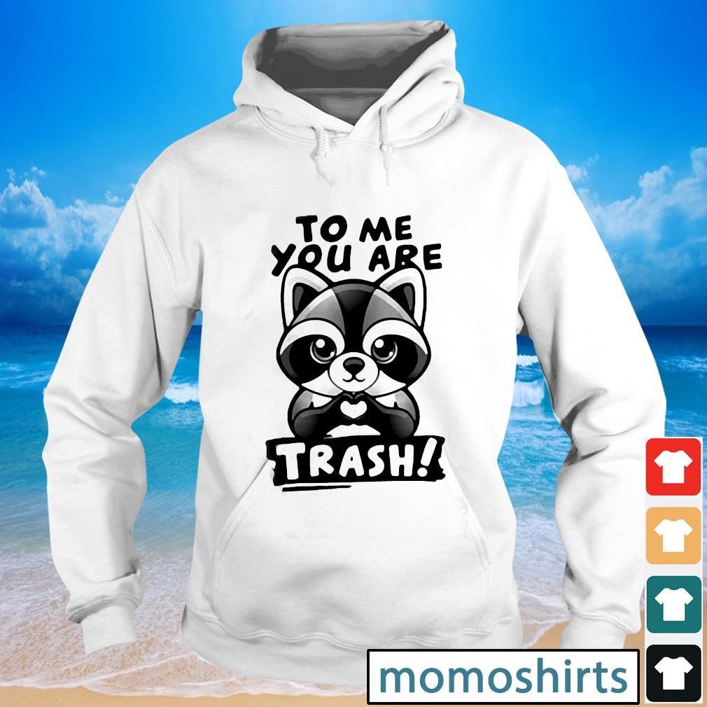 Raccoon to me you are trash s Hoodie