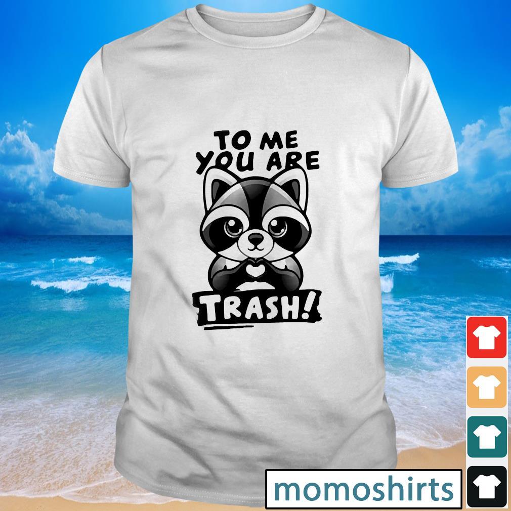 Raccoon to me you are trash shirt