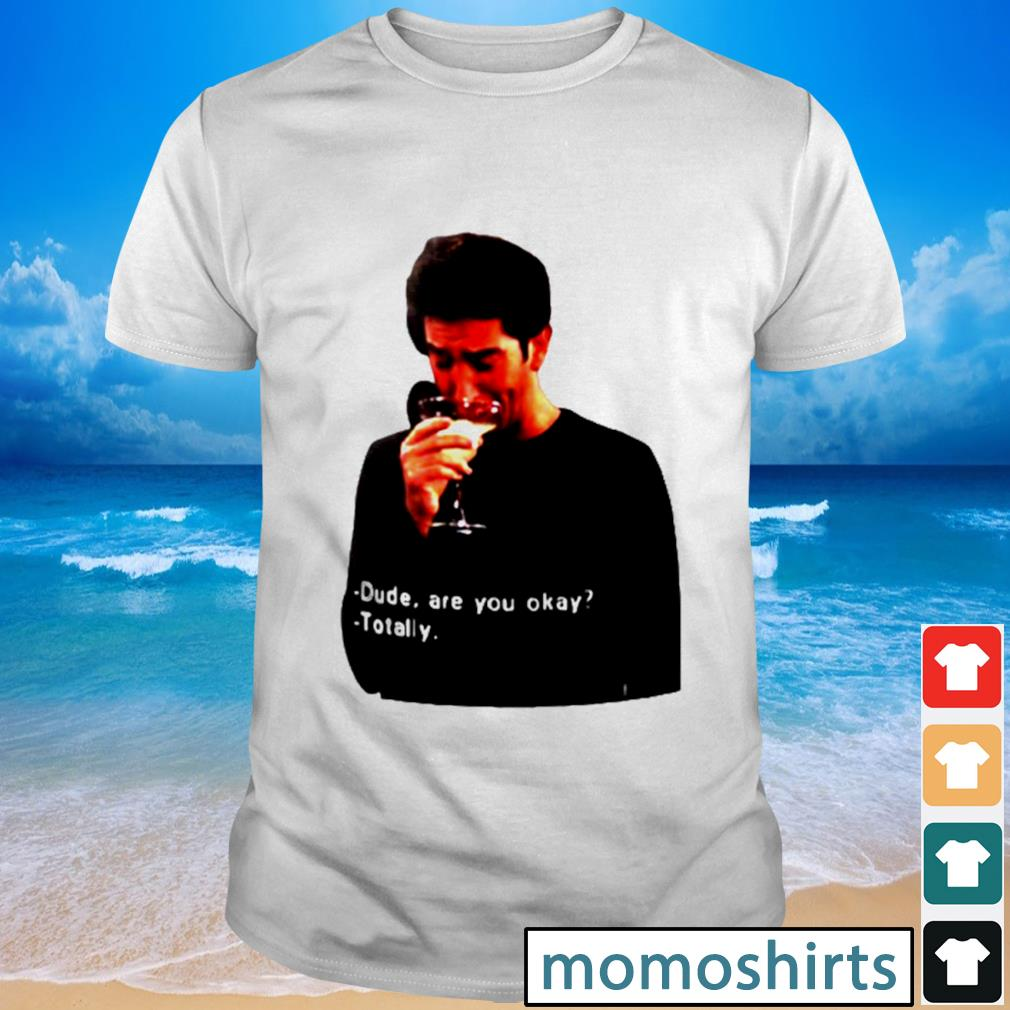 Ross Geller dude are you okay totally shirt