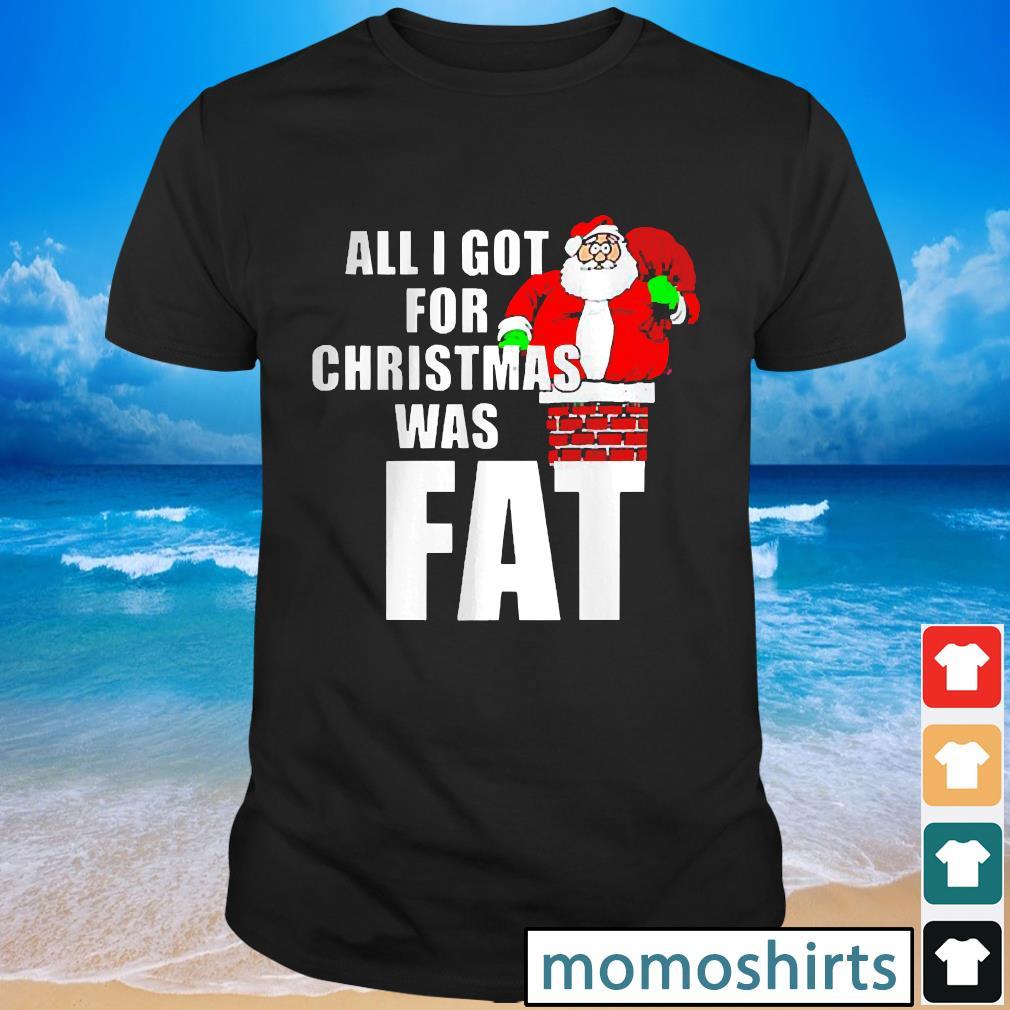 Santa All I Got For Christmas was fat shirt