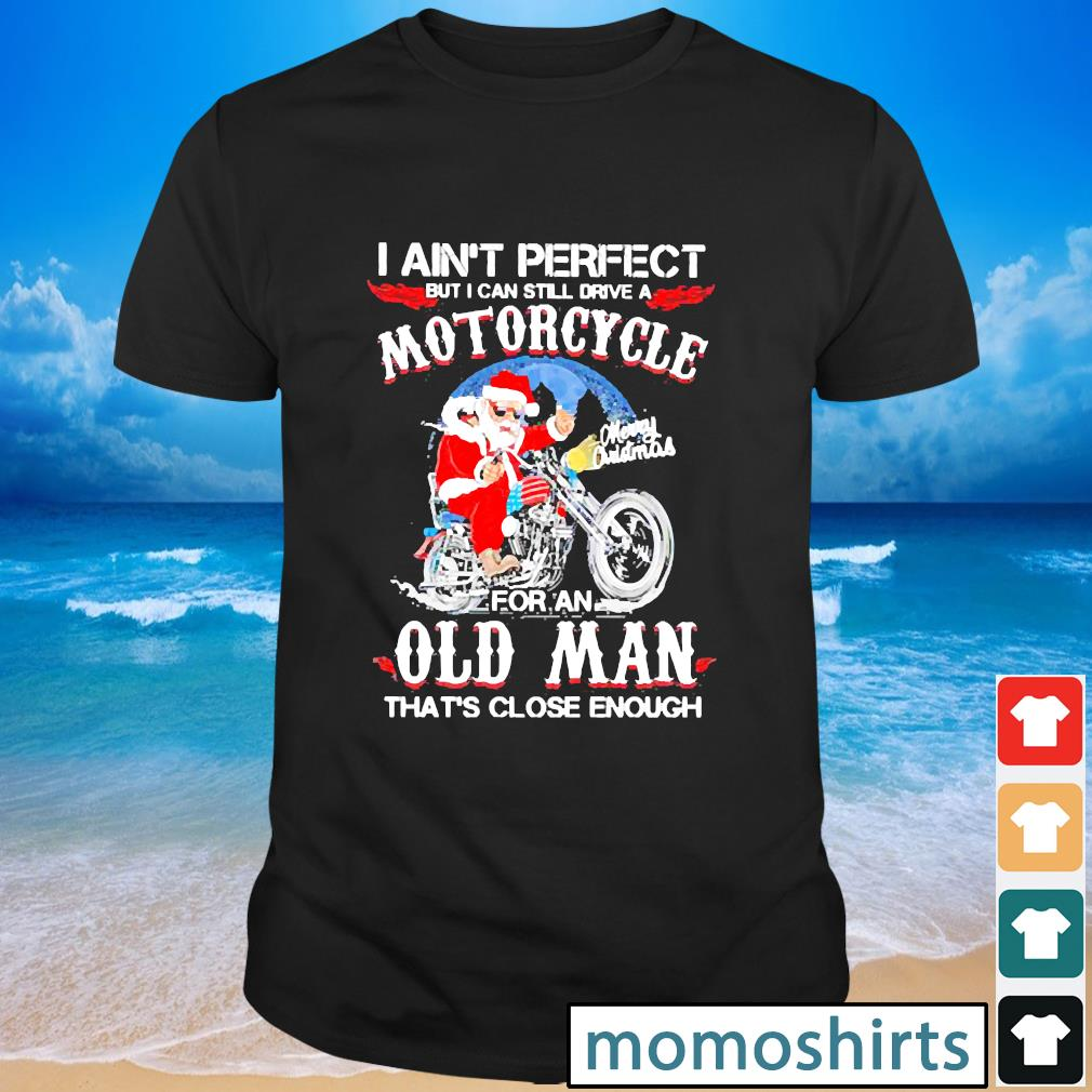 Santa Motorcycle I ain't perfect but I can still drive a motorcycle for an old man shirt