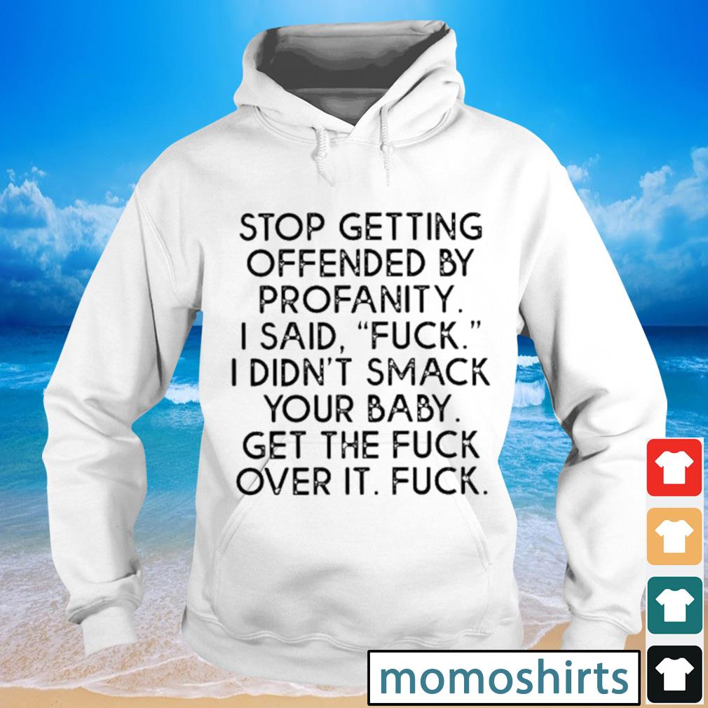 Stop getting ofended by profanity I said fuck didn't smack your baby s Hoodie