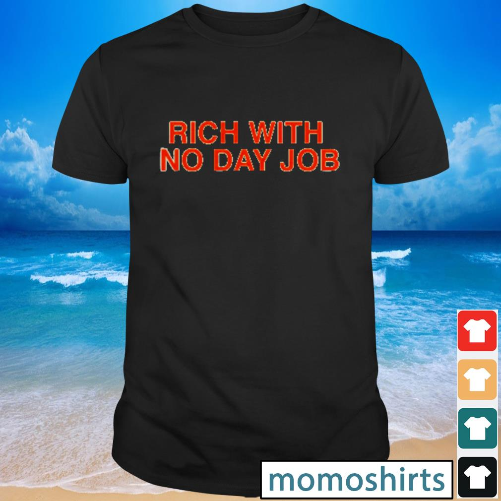 Rich with no day job shirt