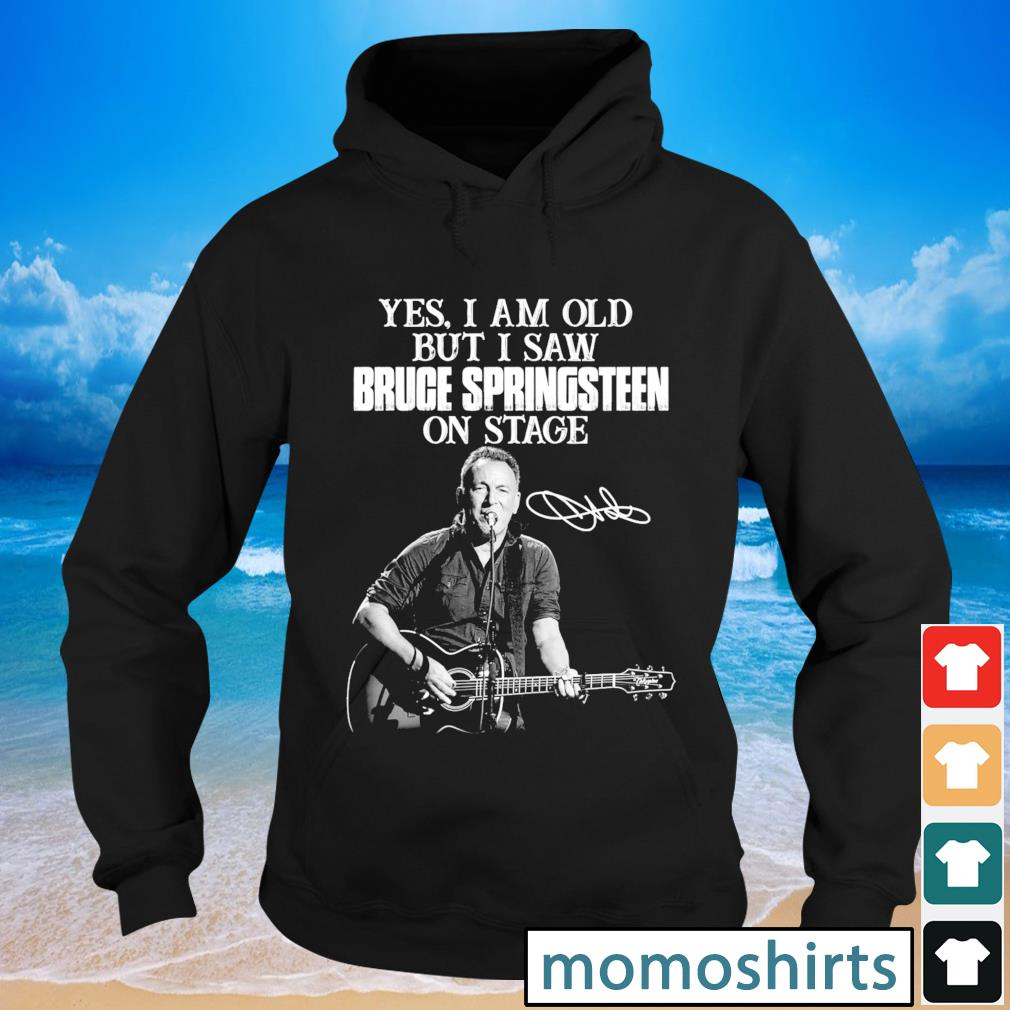 Yes I am old but I saw Bruce Springsteen on stage signature s Hoodie